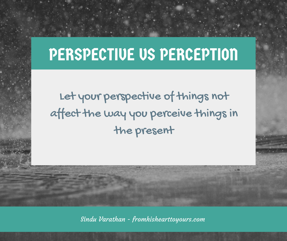Let your perspective of things not affect the way you perceive things in the present